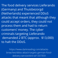 The food delivery services Lieferando (Germany) and Thuisbezorgd (Netherlands) experienced DDoS attacks that meant that although they could accept orders, they could not process them and had to return customers'